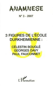 Claude Ravelet - Anamnèse N° 3/2007 : 3 figures de l'Ecole durkeimienne : Célestin bouglé, Georges Davy, Paul Fauconnet.
