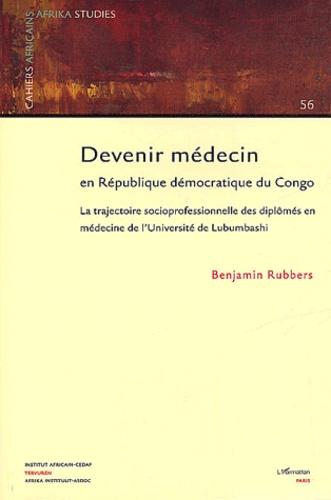 Benjamin Rubbers - Cahiers africains : Afrika Studies N° 56 : Devenir médecin en République démocratique du Congo - La trajectoire socioprofessionnelle des diplômés en médecine de l'Université de Lubumbashi.