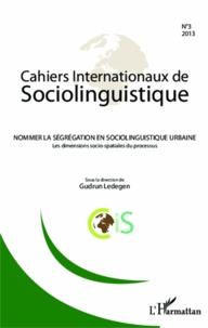 Gudrun Ledegen - Cahiers Internationaux de Sociolinguistique N° 3/2013 : Nommer la ségrégation en sociolinguistique urbaine - Les dimensions socio-spatiales du processus.