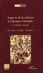 Marc Quaghebeur et Bibiane Tshibola Kalengayi - Congo-Meuse N° 9 : Aspects de la culture à l'époque coloniale en Afrique centrale - Le corps ; L'image ; L'espace.