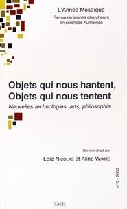 Loïc Nicolas et Aline Wiame - L'Année Mosaïque N° 1/2012 : Objets qui nous hantent, objets qui nous tentent - Nouvelles technologies, arts, philosophie.