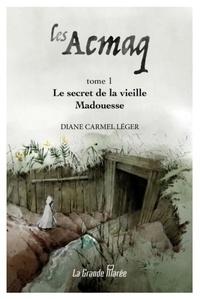 Diane Carmel Léger - Les Acmaq - Tome 1, Le secret de la vieille Madouesse.