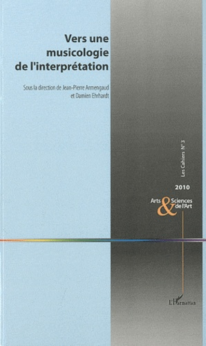 Jean-Pierre Armengaud et Damien Ehrhardt - Les Cahiers N° 3 : Vers une musicologie de l'interprétation.