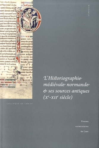 L'historiographie médiévale normande et ses sources antiques (Xe-XIIe siècle). Actes du colloque de Cerisy-la-Salle et du Scriptorial d'Avranches (8-11 octobre 2009)