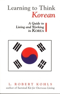 L. Robert Kohls - Learning to Think Korean - A Guide to Living and Working in Korea.
