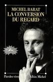 Michel Barat - La Conversion du regard.