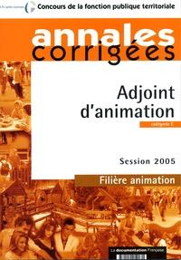 La Documentation Française - Adjoint d'animation : Session 2005 - Filière animation - Catégorie C Annales corrigées - Concours de la fonction publique territoriale.