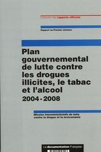 La Documentation Française - Plan gouvernemental de lutte contre les drogues illicites, le tabac et l'alcool 2004-2008 - Mission interministérielle de lutte contre la drogue et la toxicomanie.