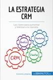 La estrategia CRM - Las claves para aumentar y fidelizar a la clientela.