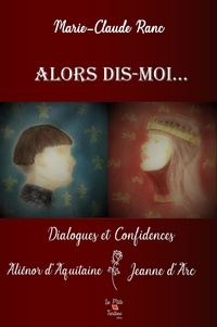 Marie-claude Ranc - Alors dis-moi... - Dialogues et confidences, Aliénor d'Aquitaine - Jeanne d'Arc.