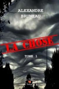 Alexandre Bruneau - La Chose - Tome 1.