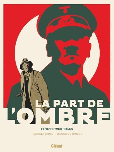 Patrice Perna - La Part de l'ombre - Tome 01 - Tuer Hitler.
