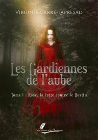 Virginie Carré-Lapresad - Les gardiennes de l'aube Tome 1 : Rose, la lutte contre le destin.