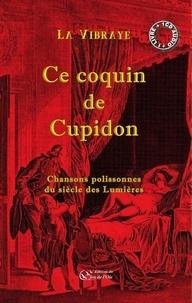 La Vibraye - Ce coquin de Cupidon, chansons polissonnes du siècle des Lumières.