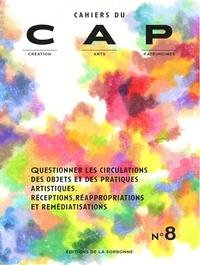 Labex CAP - Cahiers du CAP N° 8 : Questionner les circulations des objets et des pratiques artistiques - Réceptions, réappropriations et remédiatisations.
