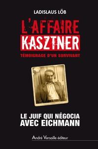 Ladislaus Löb - L'affaire Kasztner, témoignage d'un survivant - Le Juif qui négocia avec Eichmann.