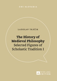 Ladislav Tká?ik - The History of Medieval Philosophy - Selected Figures of Scholastic Tradition I.