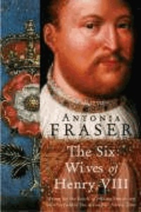Lady Antonia Fraser - The Six Wives Of Henry VIII.