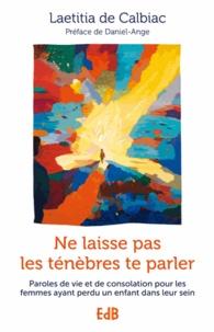Laetitia de Calbiac - Ne laisse pas les ténèbres te parler - Paroles de vie et de consolation pour les femmes ayant perdu un enfant dans leur sein.