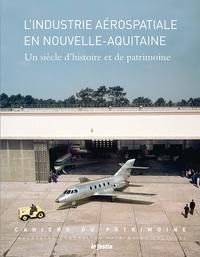 Laetitia Maison-Soulard et Vincent Frigant - L'industrie aérospatiale en Nouvelle-Aquitaine - Un siècle d'histoire et de patrimoine.