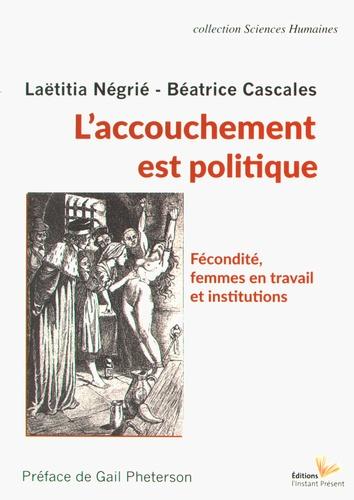 Laëtitia Négrié et Béatrice Cascales - L'accouchement est politique - Fécondité, femmes en travail et institutions.