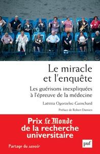 Laëtitia Ogorzelec-Guinchard - Le miracle et l'enquête - Les guérisons inexpliquées à l'épreuve de la médecine.