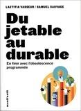 Laetitia Vasseur et Samuel Sauvage - Du jetable au durable - Pour en finir avec l'obsolescence programmée.