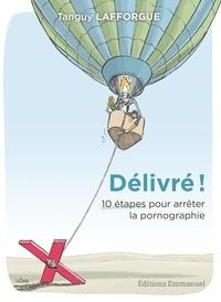 Lafforgue Tanguy - Délivré ! - 10 étapes pour arrêter la pornographie.