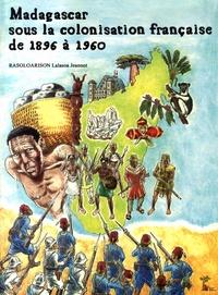 Lalasoa Jeannot Rasoloarison - Madagascar sous la colonisation française de 1896 à 1960.