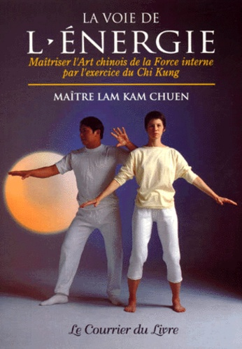 Lam Kam Chuen - La voie de l'énergie - Maîtriser l'art chinois de la force interne par l'exercice du Chi Kung.