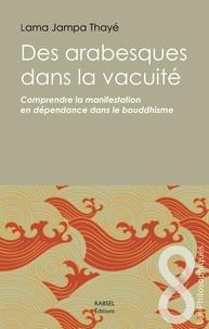 Des arabesques dans la vacuité - Comprendre la manifestation en dépendance dans le bouddhisme.pdf