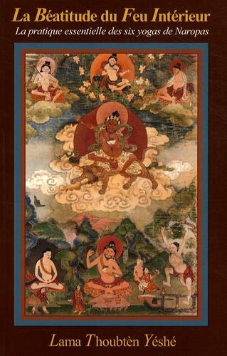 Lama Thoubten Yéshé - La Béatitude du Feu Intérieur - La pratique essentielle des six yogas de Naropa.
