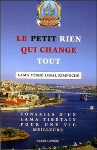 Lama Yéshé Losal Rimpoché - Le petit rien qui change tout - Conseils d'un Lama tibétain pour une vie meilleure.