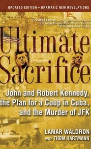 Lamar Waldron et Thom Hartmann - Ultimate Sacrifice - John and Robert Kennedy, the Plan for a Coup in Cuba, and the Murder of JFK.