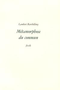 Lambert Barthélémy - Métamorphose du commun.