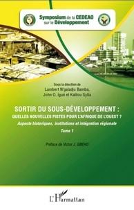 Lambert N'galadjo Bamba et John Igué - Sortir du sous-développement : quelles nouvelles pistes pour l'Afrique de l'ouest ? - Tome 1 : Aspects historiques, institutions et intégration régionale.