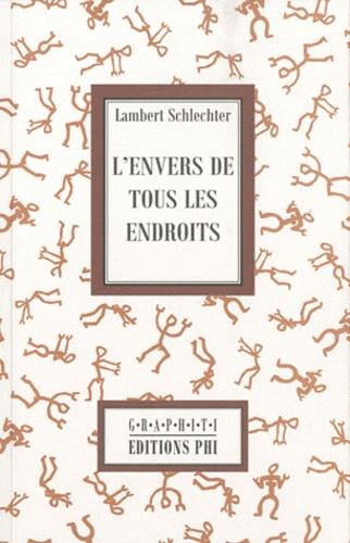 Lambert Schlechter - L'envers de tous les endroits.