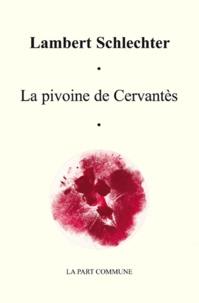 Lambert Schlechter - La pivoine de Cervantes et autres proseries.