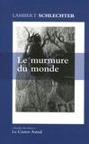 Lambert Schlechter - Le murmure du monde - Et autres fragments.