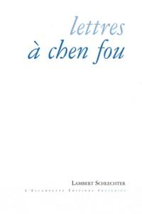Lambert Schlechter - Lettres à Chen Fou - Et autres proseries.