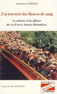Lambertus Ntisoni - J'ai traversé des fleuves de sang - Le calvaire d'un officier des ex-Forces armées rwandaises.