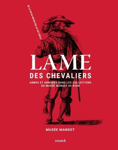 Lamia Guillaume - Lame des chevaliers - Armes et armures dans les collections du musée Mandet de Riom, de la fin du Moyen Age au XIXe siècle.