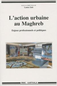 Lamia Zaki - L'action urbaine au Maghreb - Enjeux professionnels et politiques.