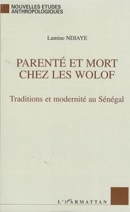 Lamine Ndiaye - Parenté et Mort chez les Wolof - Traditions et modernité au Sénégal.