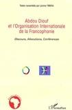 Lamine Tirera - Abdou Diouf et l'Organisation internationalede la francophonie : Discours, allocutions, conférences.