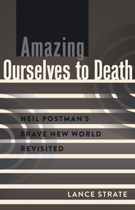 Lance Strate - Amazing Ourselves to Death - Neil Postman's Brave New World Revisited.