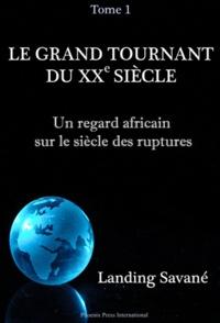 Landing Savané - Le grand tournant du XXe siècle - Un regard africain sur le siècle des ruptures Tome 1, Les mutations démographiques, politiques, économiques, culturelles et sociales du XXe siècle.