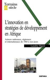 Landry Signé - L'innovation en stratégies de développement en Afrique - Acteurs nationaux, régionaux et internationaux de 1960 à nos jours.