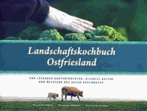 Landschaftskochbuch Ostfriesland - Von leckeren Gartenfrüchten, allerlei Getier und Meistern des guten Geschmacks.