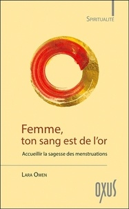 Lara Owen - Femme, ton sang est de l'or - Accueillir la sagesse des menstruations.